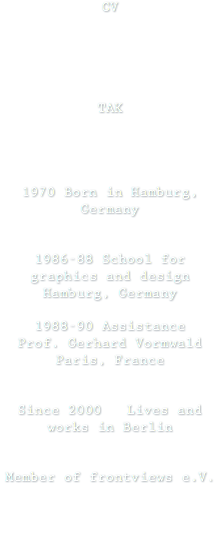 CV TAK 1970 Born in Hamburg, Germany 1986-88 School for graphics and design Hamburg, Germany 1988-90 Assistance Prof. Gerhard Vormwald Paris, France Since 2000 Lives and works in Berlin Member of frontviews e.V.